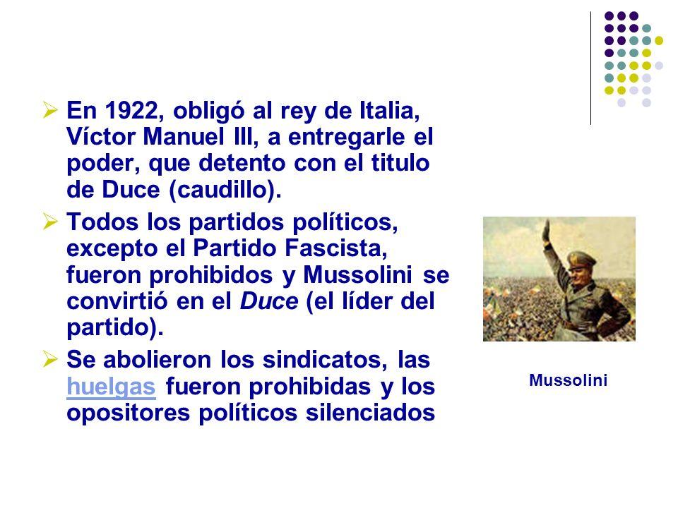 En 1922, obligó al rey de Italia, Víctor Manuel III, a entregarle el poder, que detento con el titulo de Duce (caudillo).