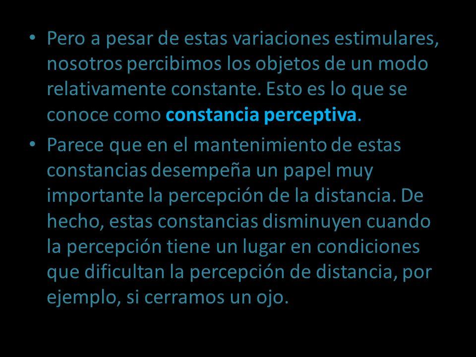 Pero a pesar de estas variaciones estimulares, nosotros percibimos los objetos de un modo relativamente constante. Esto es lo que se conoce como constancia perceptiva.