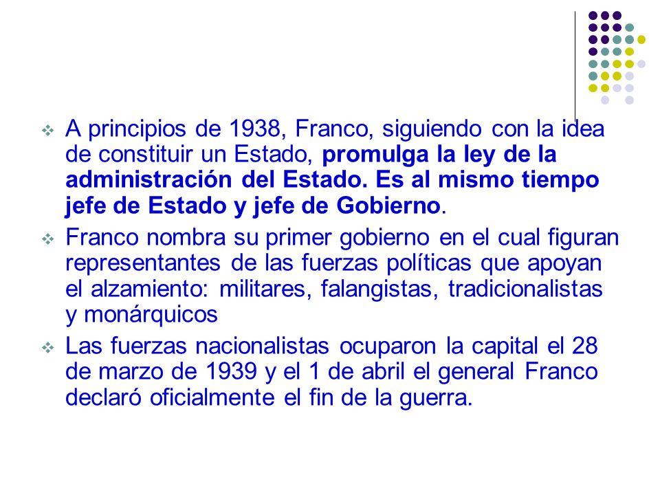 A principios de 1938, Franco, siguiendo con la idea de constituir un Estado, promulga la ley de la administración del Estado. Es al mismo tiempo jefe de Estado y jefe de Gobierno.