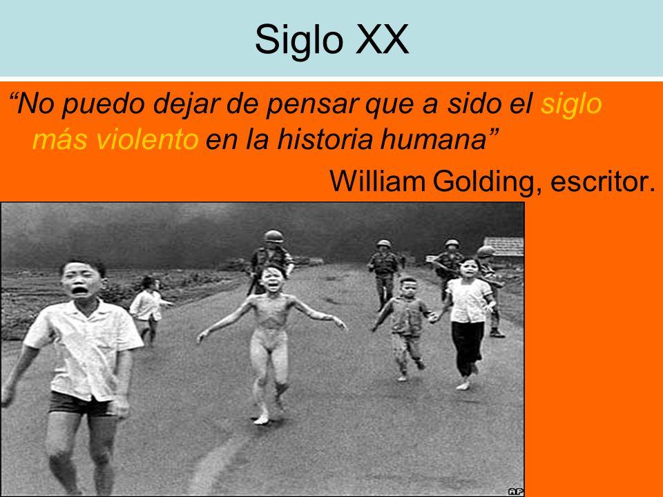 Siglo XX No puedo dejar de pensar que a sido el siglo más violento en la historia humana William Golding, escritor.