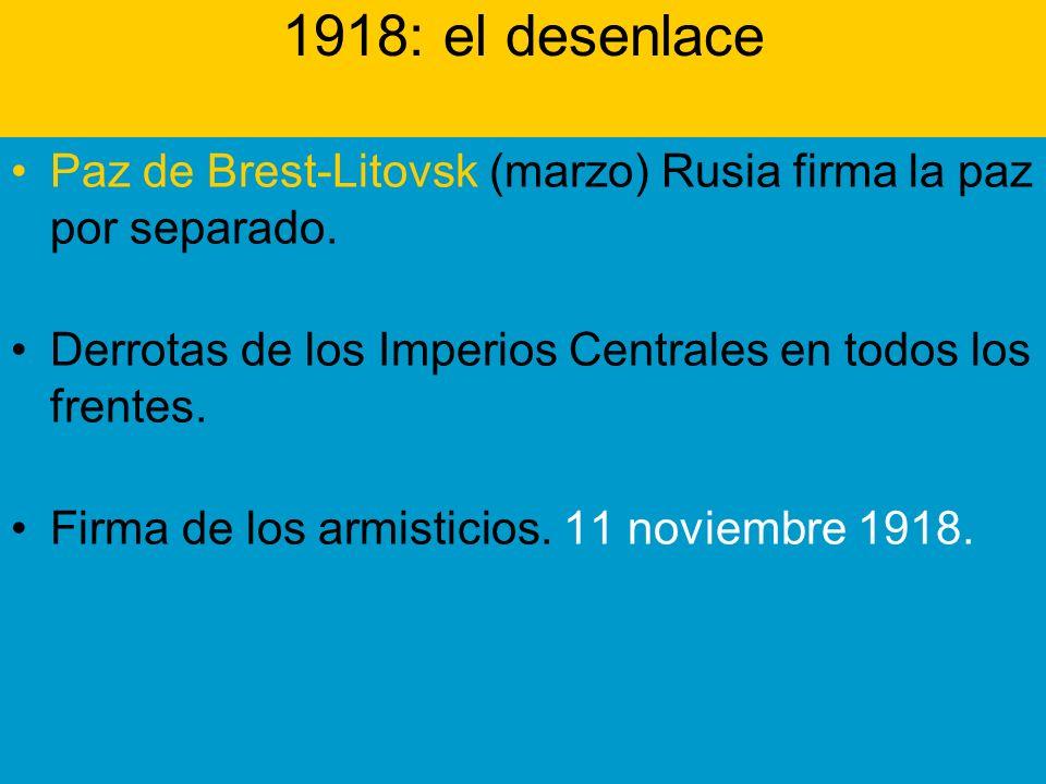 1918: el desenlace Paz de Brest-Litovsk (marzo) Rusia firma la paz por separado. Derrotas de los Imperios Centrales en todos los frentes.
