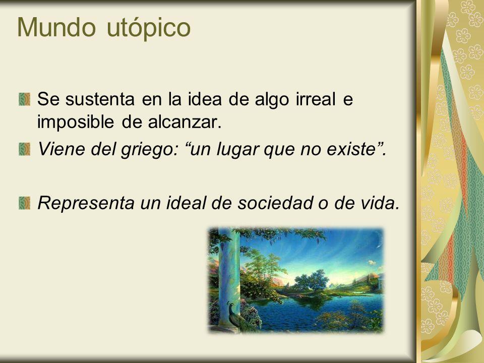 Mundo utópico Se sustenta en la idea de algo irreal e imposible de alcanzar. Viene del griego: un lugar que no existe .