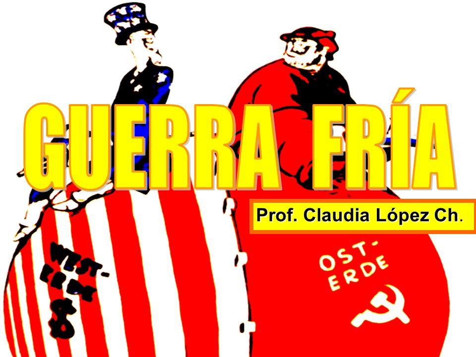 GUERRA FRÍA Prof. Claudia López Ch.