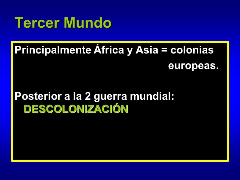 Tercer Mundo Principalmente África y Asia = colonias europeas.