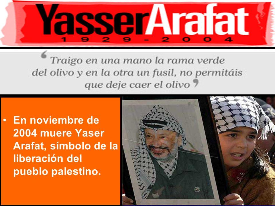 En noviembre de 2004 muere Yaser Arafat, símbolo de la liberación del pueblo palestino.