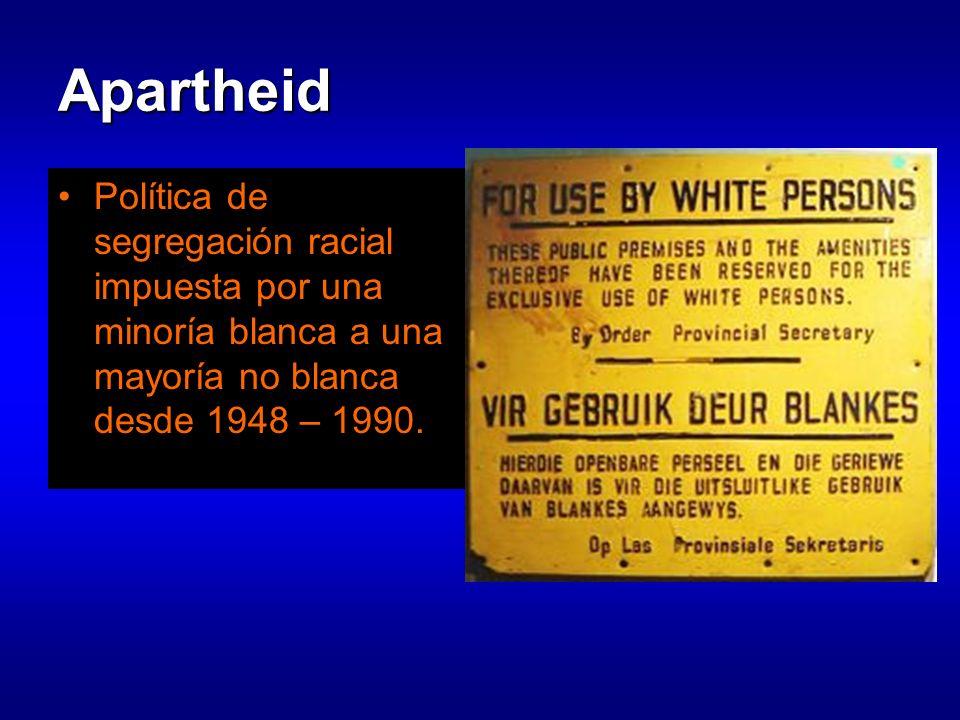 Apartheid Política de segregación racial impuesta por una minoría blanca a una mayoría no blanca desde 1948 – 1990.