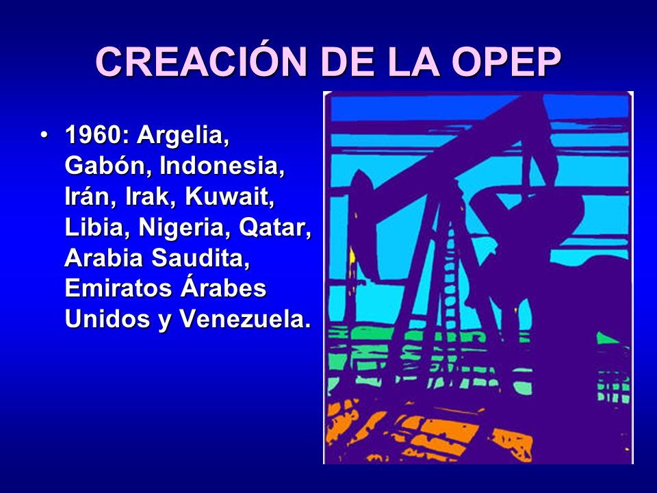 CREACIÓN DE LA OPEP 1960: Argelia, Gabón, Indonesia, Irán, Irak, Kuwait, Libia, Nigeria, Qatar, Arabia Saudita, Emiratos Árabes Unidos y Venezuela.