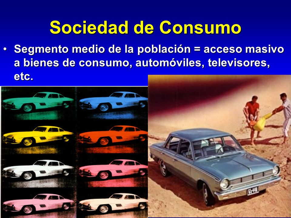 Sociedad de Consumo Segmento medio de la población = acceso masivo a bienes de consumo, automóviles, televisores, etc.