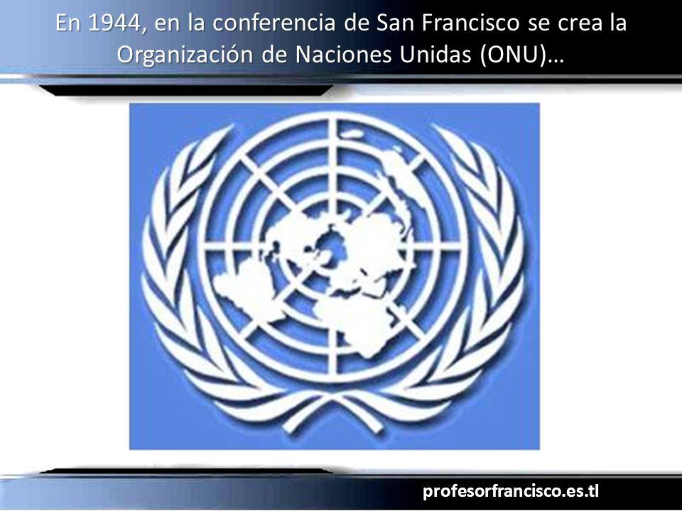 En 1944, en la conferencia de San Francisco se crea la Organización de Naciones Unidas (ONU)…
