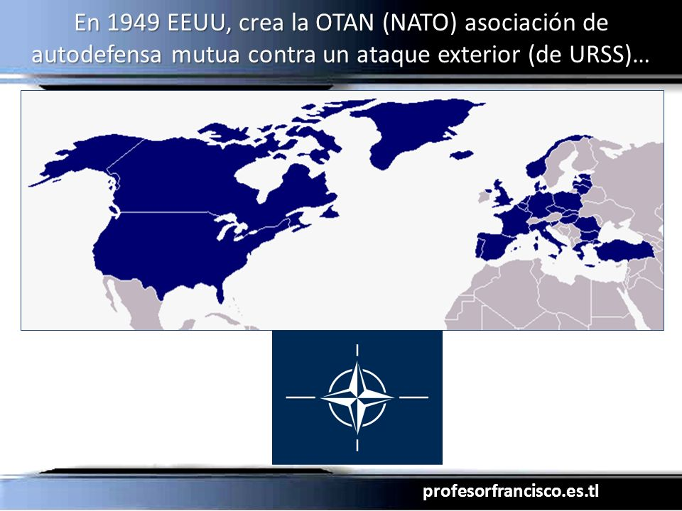 En 1949 EEUU, crea la OTAN (NATO) asociación de autodefensa mutua contra un ataque exterior (de URSS)…