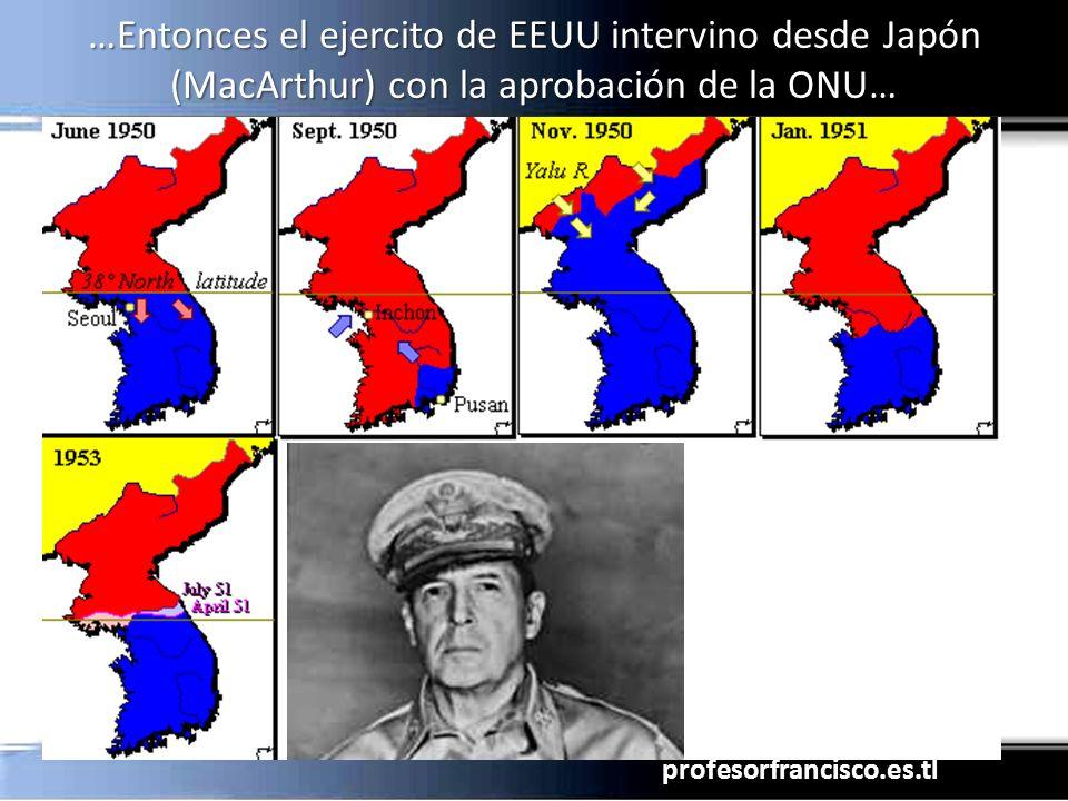 …Entonces el ejercito de EEUU intervino desde Japón (MacArthur) con la aprobación de la ONU…