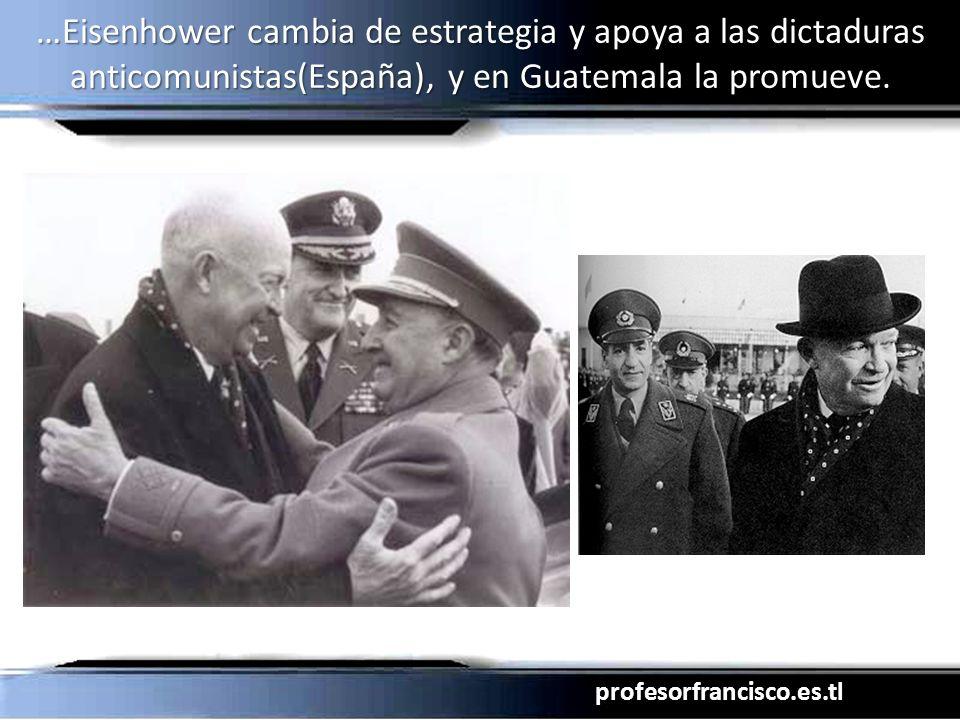 …Eisenhower cambia de estrategia y apoya a las dictaduras anticomunistas(España), y en Guatemala la promueve.