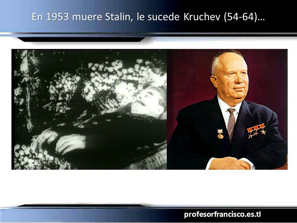 En 1953 muere Stalin, le sucede Kruchev (54-64)…