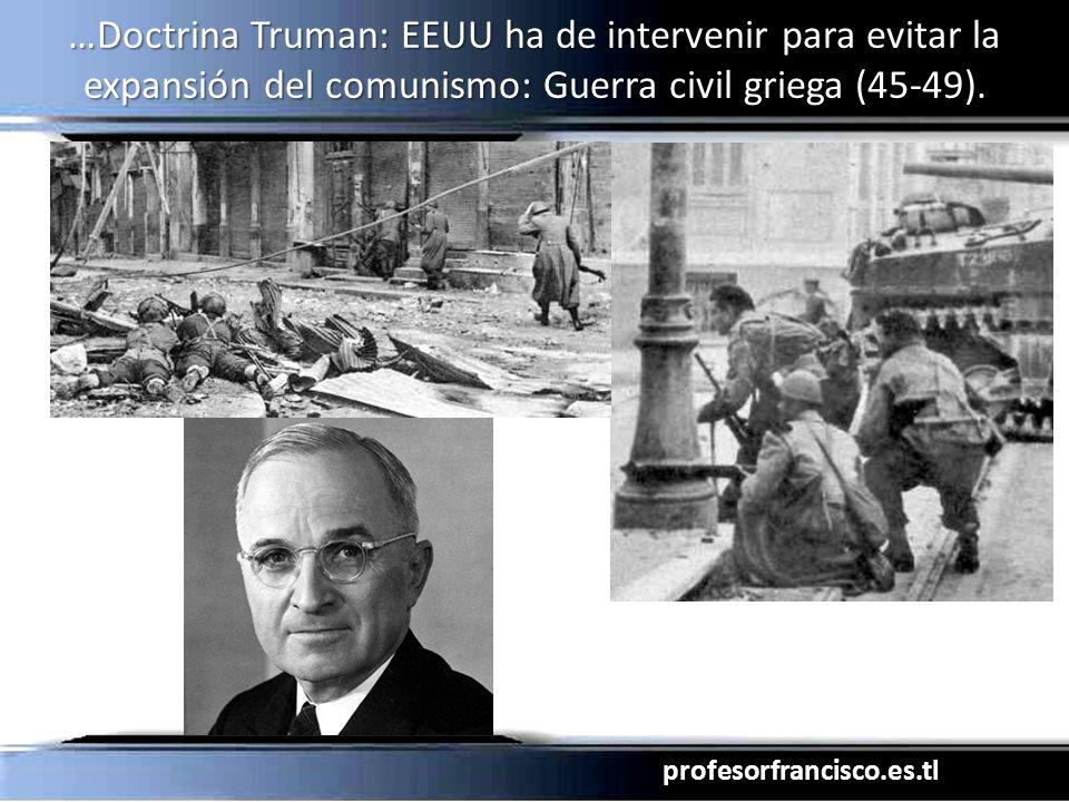 …Doctrina Truman: EEUU ha de intervenir para evitar la expansión del comunismo: Guerra civil griega (45-49).