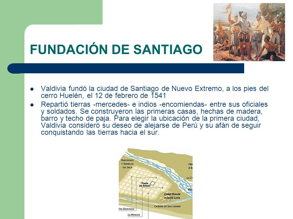 FUNDACIÓN DE SANTIAGO Valdivia fundó la ciudad de Santiago de Nuevo Extremo, a los pies del cerro Huelén, el 12 de febrero de 1541.