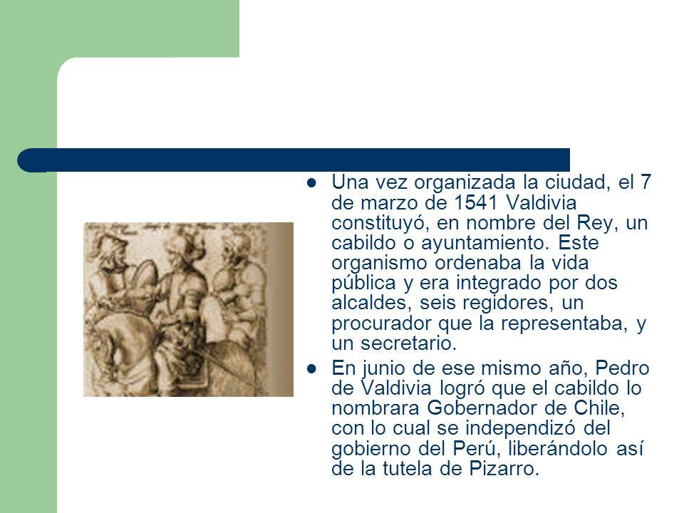 Una vez organizada la ciudad, el 7 de marzo de 1541 Valdivia constituyó, en nombre del Rey, un cabildo o ayuntamiento. Este organismo ordenaba la vida pública y era integrado por dos alcaldes, seis regidores, un procurador que la representaba, y un secretario.