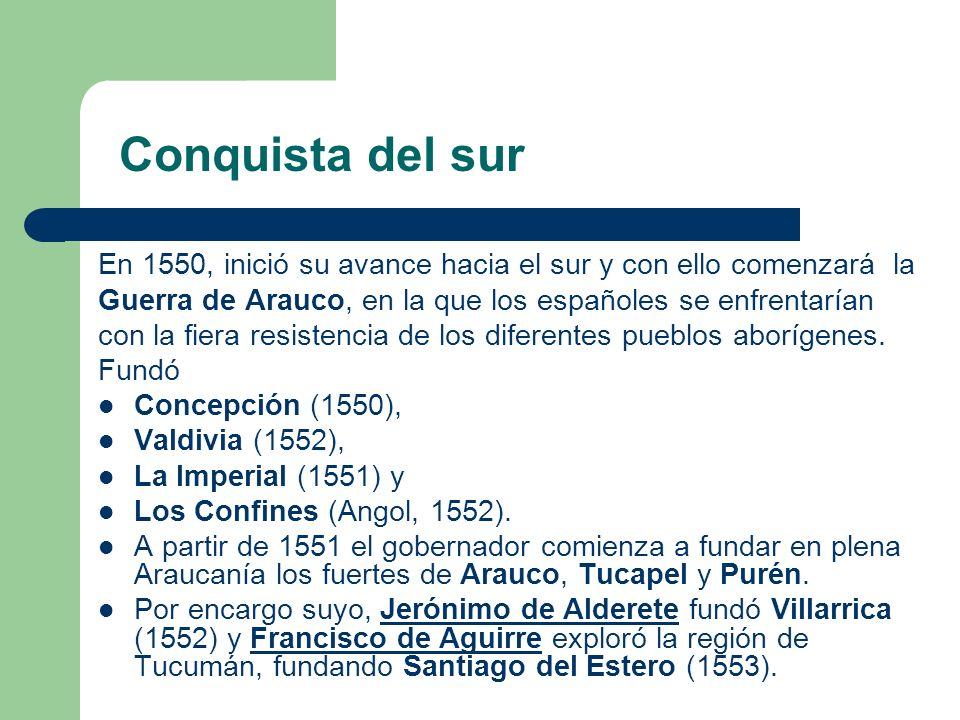 Conquista del sur En 1550, inició su avance hacia el sur y con ello comenzará la. Guerra de Arauco, en la que los españoles se enfrentarían.