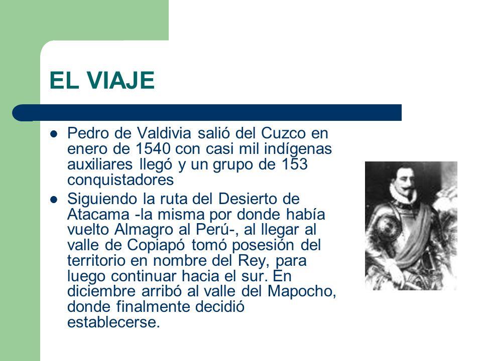EL VIAJE Pedro de Valdivia salió del Cuzco en enero de 1540 con casi mil indígenas auxiliares llegó y un grupo de 153 conquistadores.
