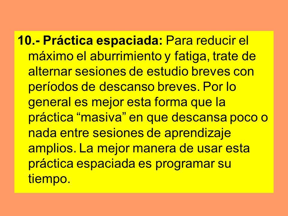 10.- Práctica espaciada: Para reducir el máximo el aburrimiento y fatiga, trate de alternar sesiones de estudio breves con períodos de descanso breves.