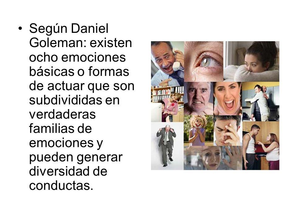 Según Daniel Goleman: existen ocho emociones básicas o formas de actuar que son subdivididas en verdaderas familias de emociones y pueden generar diversidad de conductas.