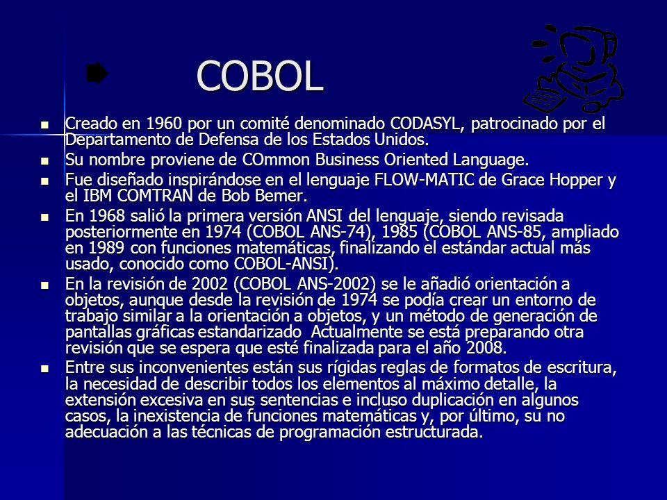 COBOL Creado en 1960 por un comité denominado CODASYL, patrocinado por el Departamento de Defensa de los Estados Unidos.