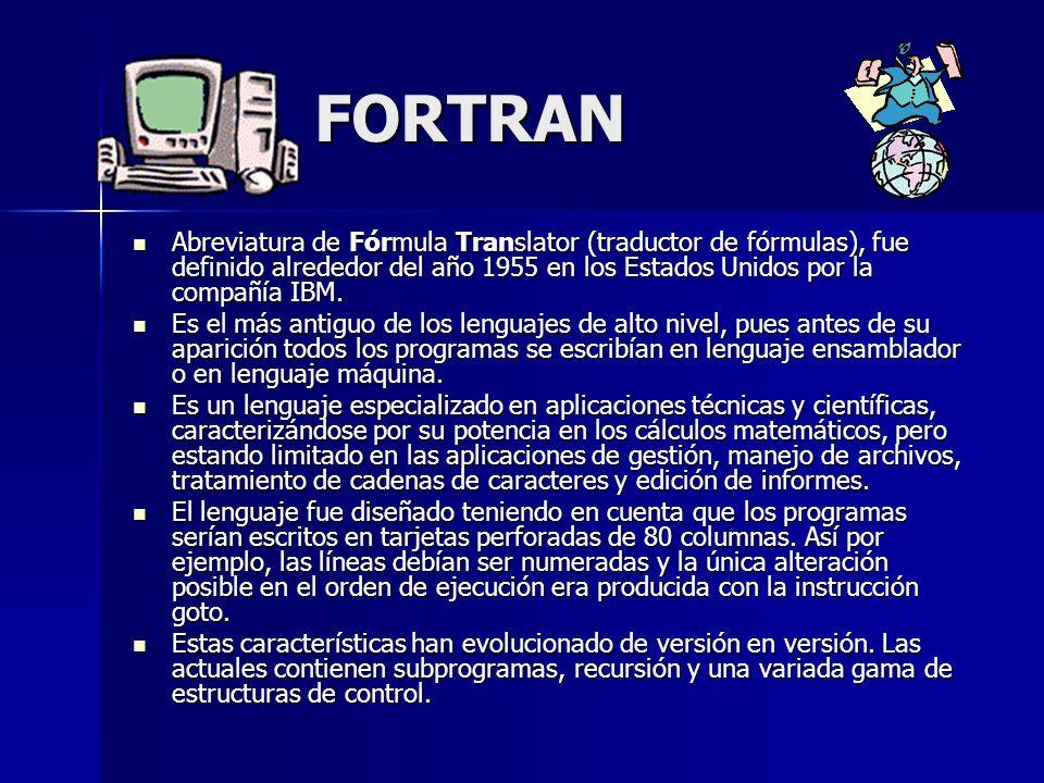 FORTRAN Abreviatura de Fórmula Translator (traductor de fórmulas), fue definido alrededor del año 1955 en los Estados Unidos por la compañía IBM.