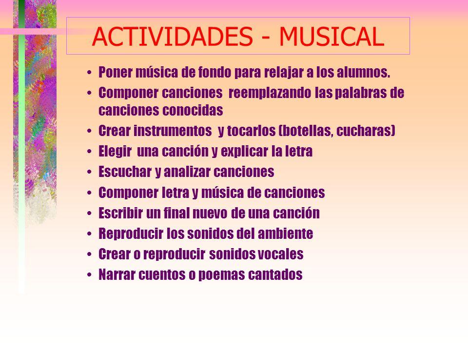 ACTIVIDADES - MUSICAL Poner música de fondo para relajar a los alumnos. Componer canciones reemplazando las palabras de canciones conocidas.
