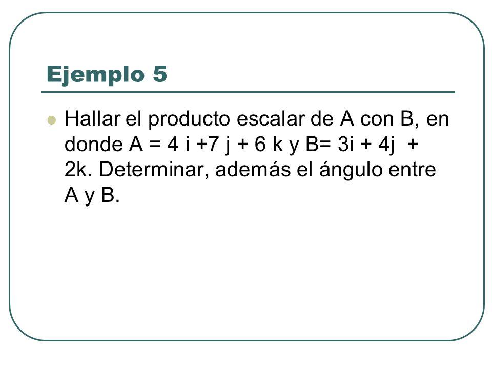 Ejemplo 5 Hallar el producto escalar de A con B, en donde A = 4 i +7 j + 6 k y B= 3i + 4j + 2k.