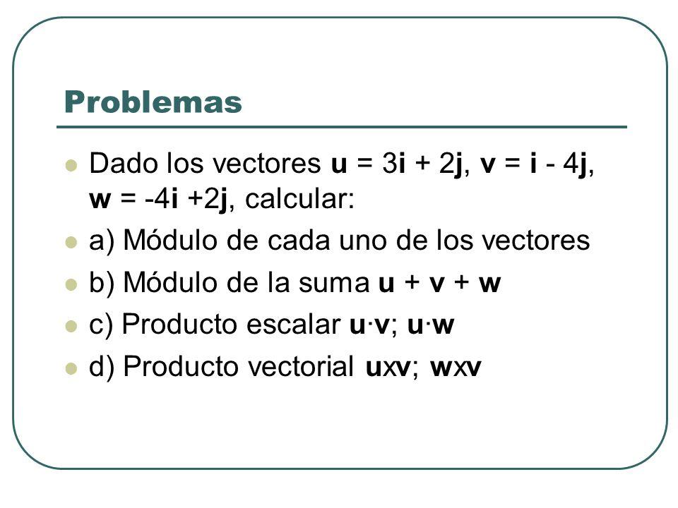 Problemas Dado los vectores u = 3i + 2j, v = i - 4j, w = -4i +2j, calcular: a) Módulo de cada uno de los vectores.