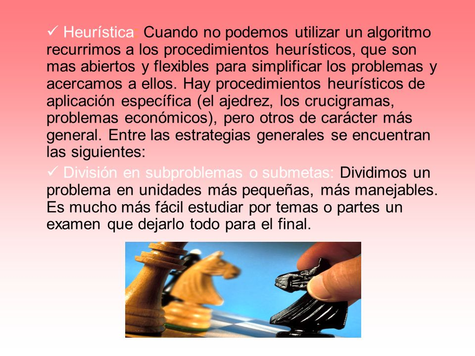  Heurística: Cuando no podemos utilizar un algoritmo recurrimos a los procedimientos heurísticos, que son mas abiertos y flexibles para simplificar los problemas y acercamos a ellos. Hay procedimientos heurísticos de aplicación específica (el ajedrez, los crucigramas, problemas económicos), pero otros de carácter más general. Entre las estrategias generales se encuentran las siguientes: