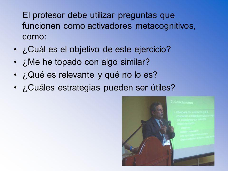 El profesor debe utilizar preguntas que funcionen como activadores metacognitivos, como: