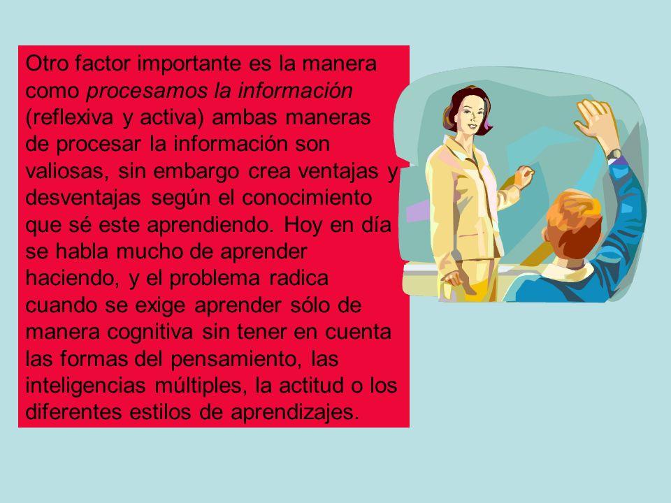 Otro factor importante es la manera como procesamos la información (reflexiva y activa) ambas maneras de procesar la información son valiosas, sin embargo crea ventajas y desventajas según el conocimiento que sé este aprendiendo.