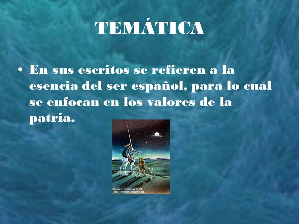 TEMÁTICA En sus escritos se refieren a la esencia del ser español, para lo cual se enfocan en los valores de la patria.