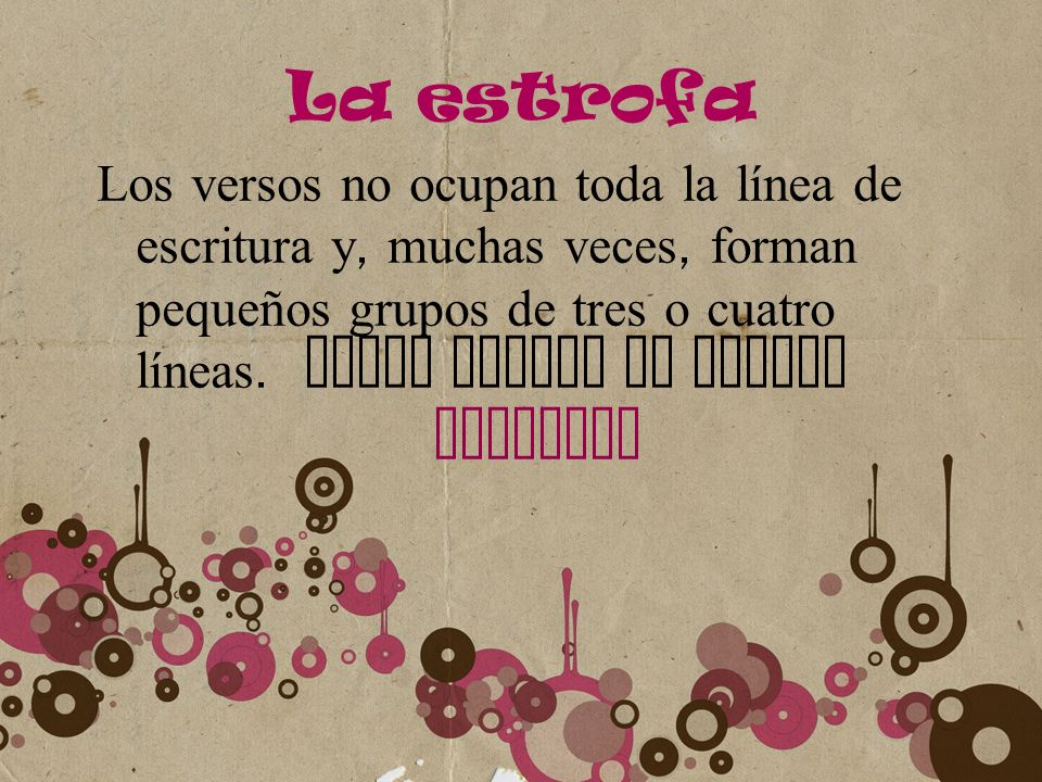 La estrofa Los versos no ocupan toda la línea de escritura y, muchas veces, forman pequeños grupos de tres o cuatro líneas. Estos grupos se llaman.