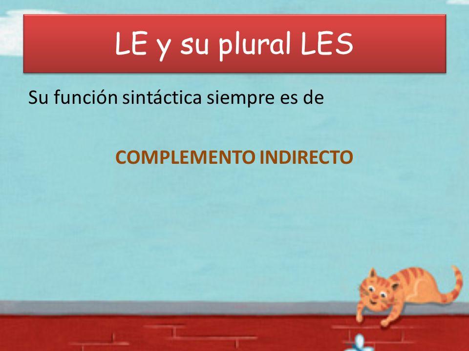 LE y su plural LES Su función sintáctica siempre es de COMPLEMENTO INDIRECTO