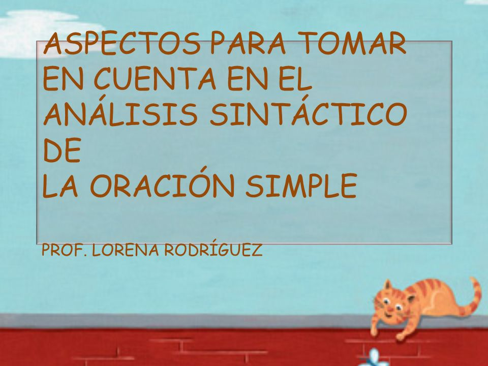 ASPECTOS PARA TOMAR EN CUENTA EN EL ANÁLISIS SINTÁCTICO DE LA ORACIÓN SIMPLE PROF. LORENA RODRÍGUEZ
