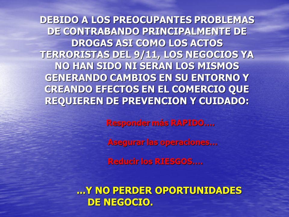 DEBIDO A LOS PREOCUPANTES PROBLEMAS DE CONTRABANDO PRINCIPALMENTE DE DROGAS ASI COMO LOS ACTOS TERRORISTAS DEL 9/11, LOS NEGOCIOS YA NO HAN SIDO NI SERAN LOS MISMOS GENERANDO CAMBIOS EN SU ENTORNO Y CREANDO EFECTOS EN EL COMERCIO QUE REQUIEREN DE PREVENCION Y CUIDADO: