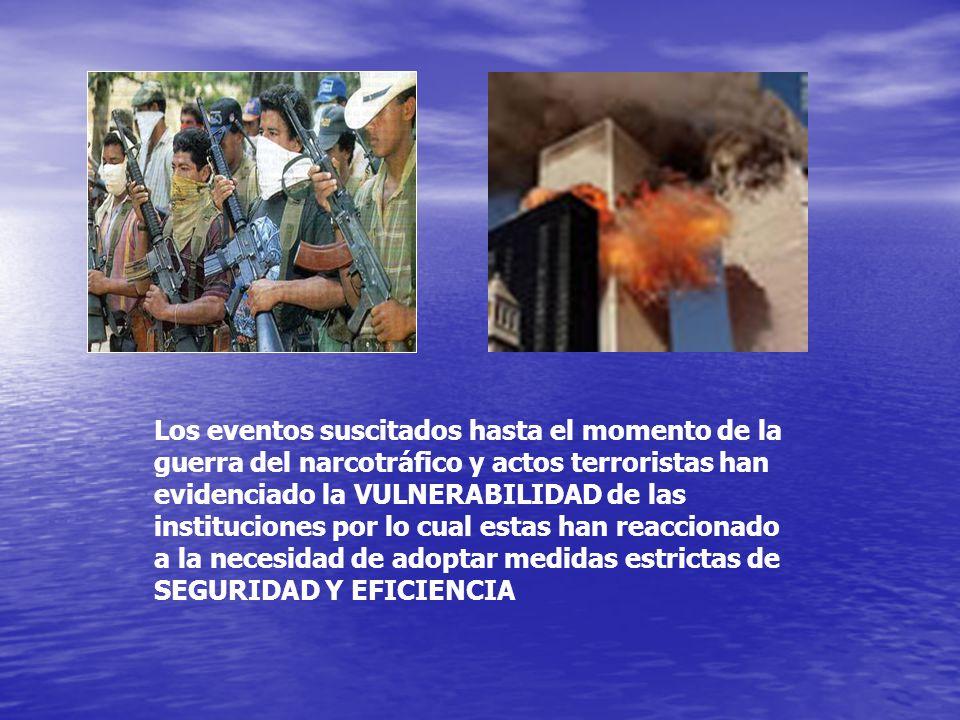 Los eventos suscitados hasta el momento de la guerra del narcotráfico y actos terroristas han evidenciado la VULNERABILIDAD de las instituciones por lo cual estas han reaccionado a la necesidad de adoptar medidas estrictas de SEGURIDAD Y EFICIENCIA
