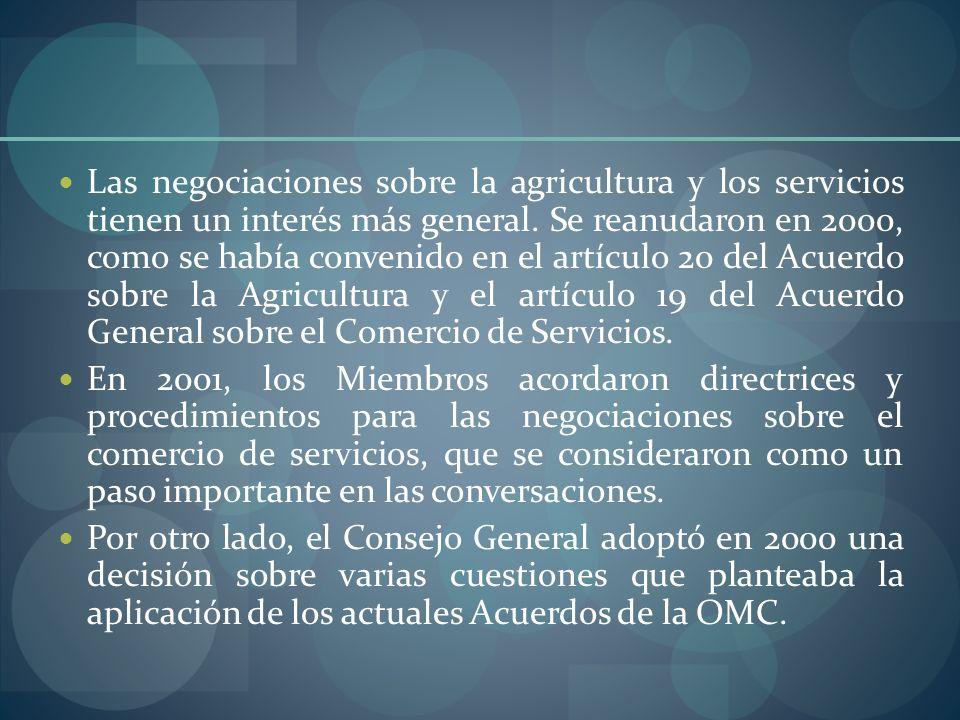 Las negociaciones sobre la agricultura y los servicios tienen un interés más general. Se reanudaron en 2000, como se había convenido en el artículo 20 del Acuerdo sobre la Agricultura y el artículo 19 del Acuerdo General sobre el Comercio de Servicios.