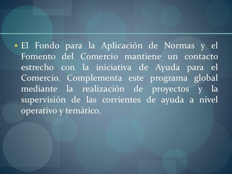 El Fondo para la Aplicación de Normas y el Fomento del Comercio mantiene un contacto estrecho con la iniciativa de Ayuda para el Comercio. Complementa este programa global mediante la realización de proyectos y la supervisión de las corrientes de ayuda a nivel operativo y temático.