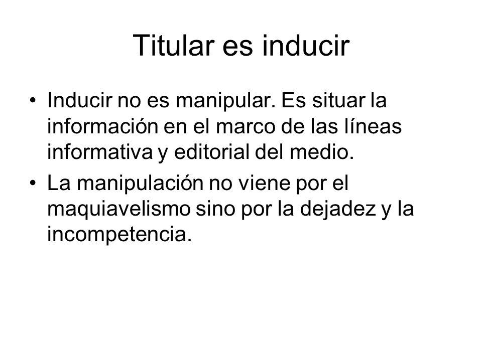 Titular es inducir Inducir no es manipular. Es situar la información en el marco de las líneas informativa y editorial del medio.
