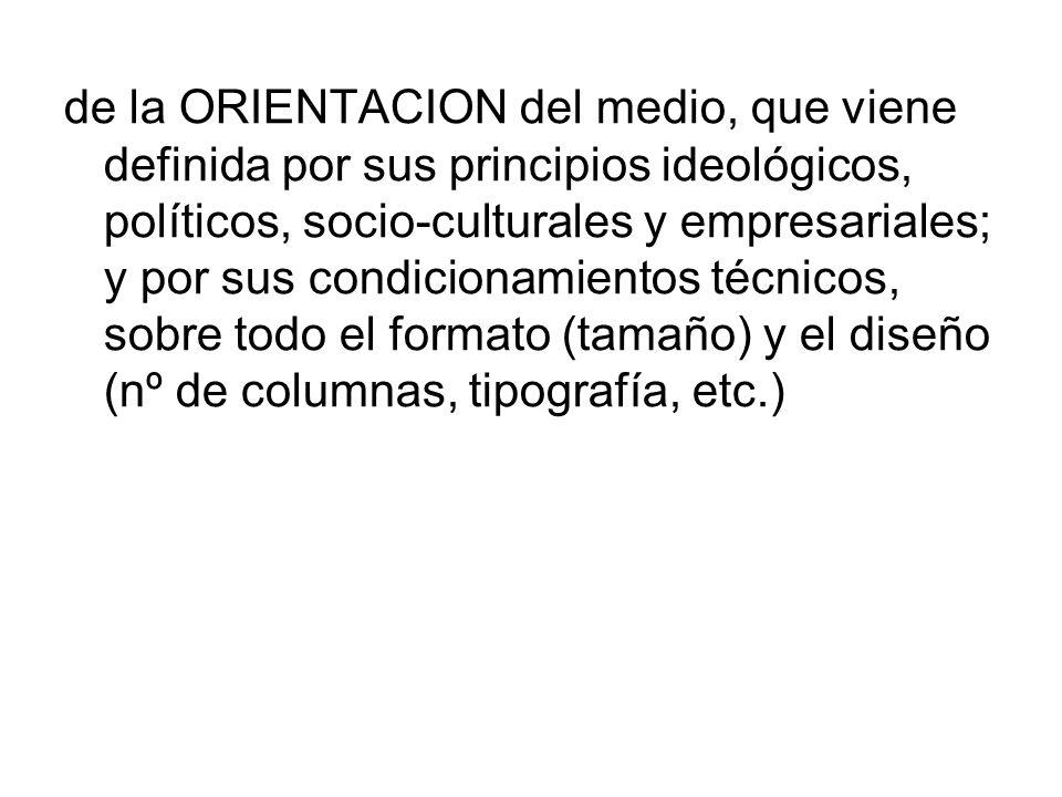 de la ORIENTACION del medio, que viene definida por sus principios ideológicos, políticos, socio-culturales y empresariales; y por sus condicionamientos técnicos, sobre todo el formato (tamaño) y el diseño (nº de columnas, tipografía, etc.)