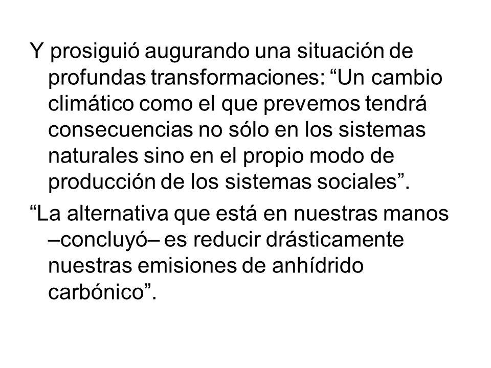 Y prosiguió augurando una situación de profundas transformaciones: Un cambio climático como el que prevemos tendrá consecuencias no sólo en los sistemas naturales sino en el propio modo de producción de los sistemas sociales .