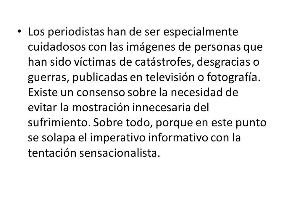 Los periodistas han de ser especialmente cuidadosos con las imágenes de personas que han sido víctimas de catástrofes, desgracias o guerras, publicadas en televisión o fotografía.