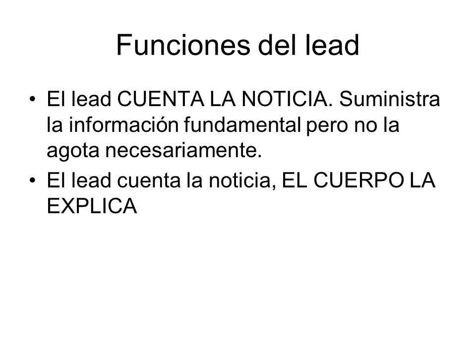 Funciones del leadEl lead CUENTA LA NOTICIA. Suministra la información fundamental pero no la agota necesariamente.