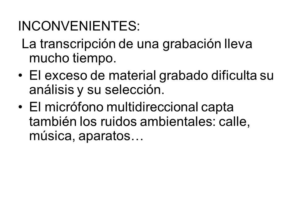 INCONVENIENTES:La transcripción de una grabación lleva mucho tiempo. El exceso de material grabado dificulta su análisis y su selección.
