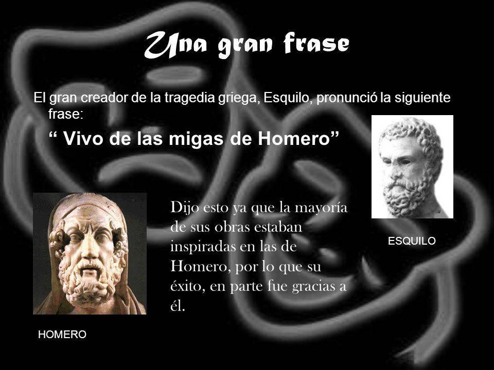 Una gran fraseEl gran creador de la tragedia griega, Esquilo, pronunció la siguiente frase: Vivo de las migas de Homero