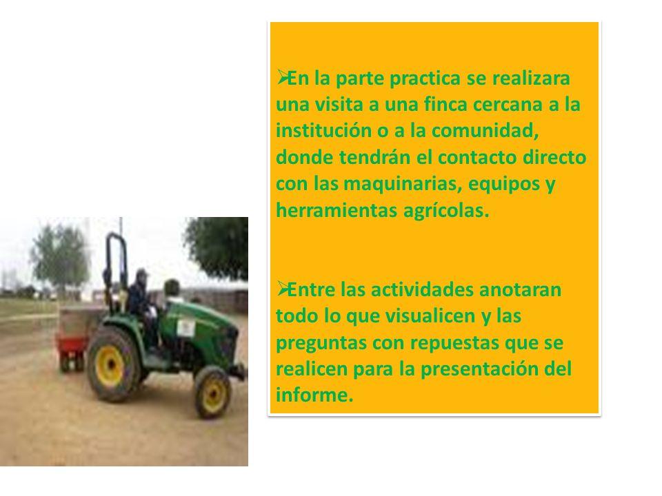 En la parte practica se realizara una visita a una finca cercana a la institución o a la comunidad, donde tendrán el contacto directo con las maquinarias, equipos y herramientas agrícolas.