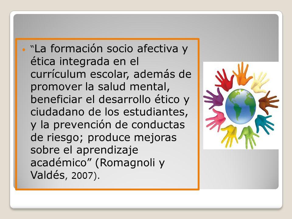 La formación socio afectiva y ética integrada en el currículum escolar, además de promover la salud mental, beneficiar el desarrollo ético y ciudadano de los estudiantes, y la prevención de conductas de riesgo; produce mejoras sobre el aprendizaje académico (Romagnoli y Valdés, 2007).