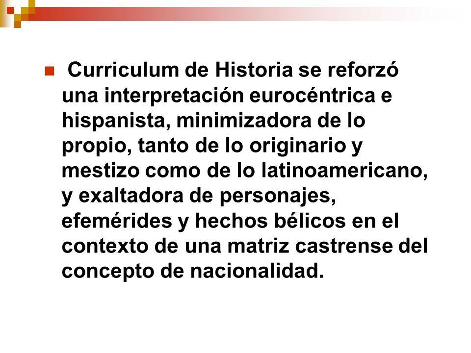 Curriculum de Historia se reforzó una interpretación eurocéntrica e hispanista, minimizadora de lo propio, tanto de lo originario y mestizo como de lo latinoamericano, y exaltadora de personajes, efemérides y hechos bélicos en el contexto de una matriz castrense del concepto de nacionalidad.